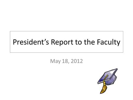 President's Report to the Faculty May 18, 2012. 2011-2012 Accomplishments 2555 students! 460 Degrees Awarded! Successful Middle States Periodic Review!