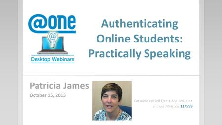 Authenticating Online Students: Practically Speaking Patricia James October 15, 2013 For audio call Toll Free 1-888-886-3951 and use PIN/code 117599.