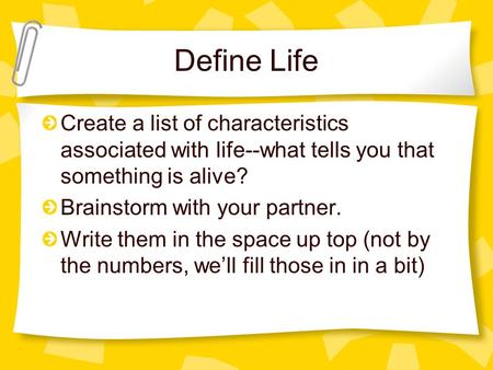 Define Life Create a list of characteristics associated with life--what tells you that something is alive? Brainstorm with your partner. Write them in.