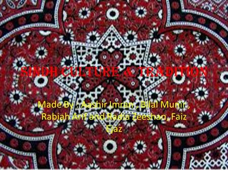 Sindh Culture & Tradition Made By : Aashir Imran, Bilal Munir, Rabiah Arif and Radia Zeeshan, Faiz Ejaz.