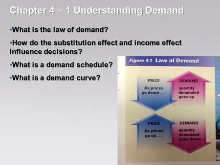 Chapter 4 – 1 Understanding Demand What is the law of demand? What is the law of demand? How do the substitution effect and income effect influence decisions?