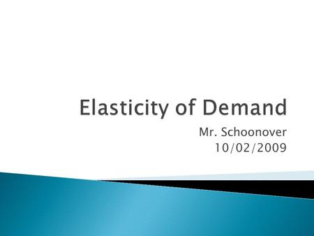 Mr. Schoonover 10/02/2009.  Elasticity of Demand – A measure of how people change their buying patterns when their income increases.