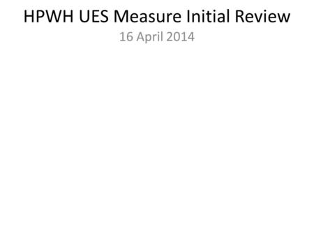 HPWH UES Measure Initial Review 16 April 2014. Agenda Provisional Measure Review Method Overview Prelim Findings Measure Development Approach Simulation.