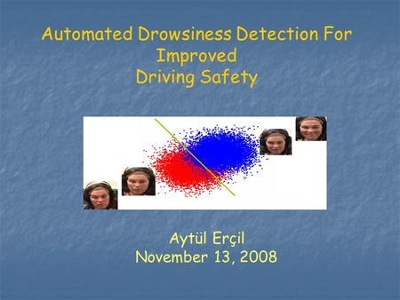 Automated Drowsiness Detection For Improved Driving Safety Aytül Erçil November 13, 2008.