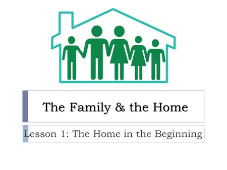 The Family & the Home Lesson 1: The Home in the Beginning.
