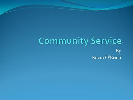 By Kevin O'Brien. What is Community Service? A service performed to benefit the public. I really enjoyed community service because it made me feel like.