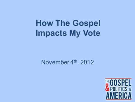 How The Gospel Impacts My Vote November 4 th, 2012.