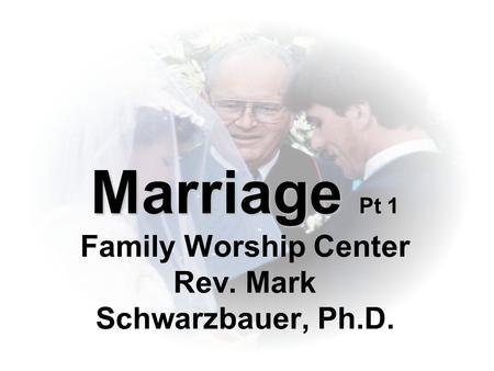 Marriage Pt 1 Marriage Pt 1 Family Worship Center Rev. Mark Schwarzbauer, Ph.D.