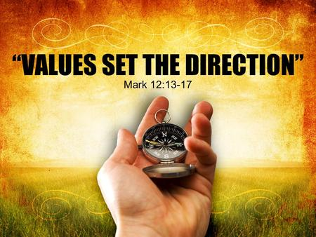 """VALUES SET THE DIRECTION"" Mark 12:13-17. Throughout the pages of scripture and history we find examples of truth being spoken to power by those who proclaimed."