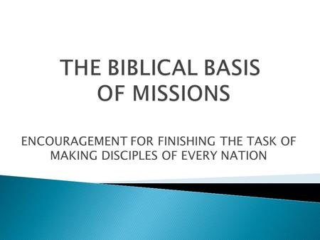ENCOURAGEMENT FOR FINISHING THE TASK OF MAKING DISCIPLES OF EVERY NATION.
