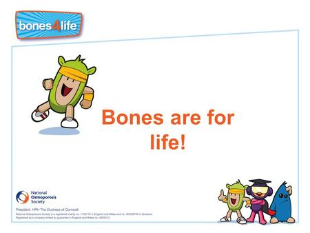 Bones are for life!. Learning Objectives I know that I must put 'bone in the bank' now to prevent getting osteoporosis and broken bones in later life.