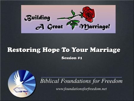 Biblical Foundations for Freedom www.foundationsforfreedom.net Restoring Hope To Your Marriage Session #1.