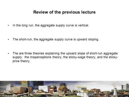 Review of the previous lecture In the long run, the aggregate supply curve is vertical. The short-run, the aggregate supply curve is upward sloping. The.