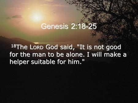 Genesis 2:18-25 18 The L ORD God said, It is not good for the man to be alone. I will make a helper suitable for him.
