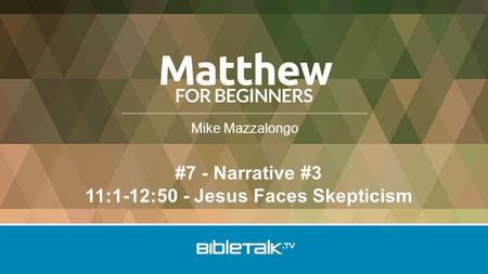 Mike Mazzalongo #7 - Narrative #3 11:1-12:50 - Jesus Faces Skepticism.