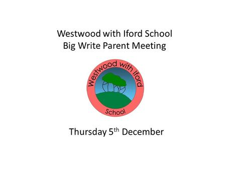 Westwood with Iford School Big Write Parent Meeting Thursday 5 th December.