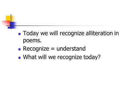Today we will recognize alliteration in poems.