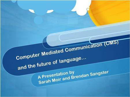 Computer Mediated Communication (CMS) and the future of language… A Presentation by Sarah Moir and Brendan Sangster.