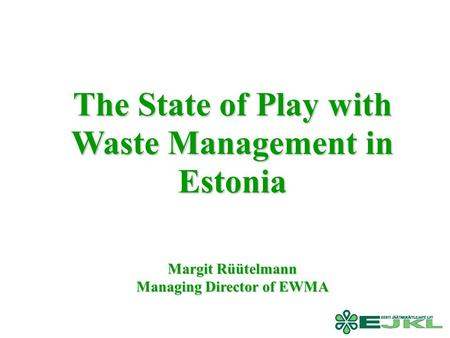 The State of Play with Waste Management in Estonia Margit Rüütelmann Managing Director of EWMA.