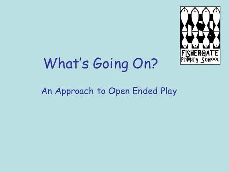 What's Going On? An Approach to Open Ended Play. Our Setting A large Early Years Unit within a primary school with 30 Reception aged children and around.