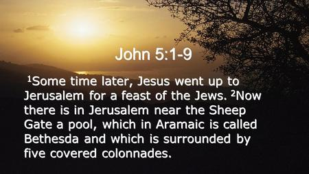 John 5:1-9 1 Some time later, Jesus went up to Jerusalem for a feast of the Jews. 2 Now there is in Jerusalem near the Sheep Gate a pool, which in Aramaic.