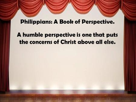 Philippians: A Book of Perspective. A humble perspective is one that puts the concerns of Christ above all else.