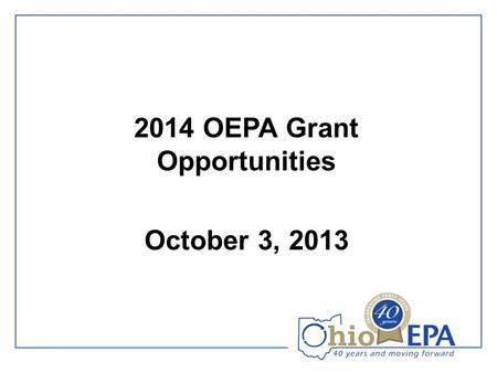 2014 OEPA Grant Opportunities October 3, 2013. Agenda 1.Introductions 2.Welcoming Remarks 3.2014 Recycling & Litter Prevention Expectations 4.OEPA Grant.