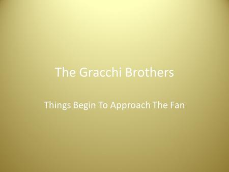The Gracchi Brothers Things Begin To Approach The Fan.