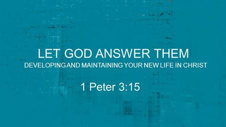 LET GOD ANSWER THEM 1 Peter 3:15 DEVELOPING AND MAINTAINING YOUR NEW LIFE IN CHRIST.