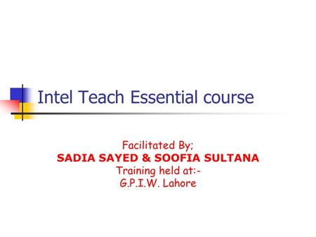 Intel Teach Essential course Facilitated By; SADIA SAYED & SOOFIA SULTANA Training held at:- G.P.I.W. Lahore.