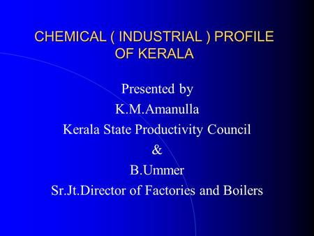 CHEMICAL ( INDUSTRIAL ) PROFILE OF KERALA Presented by K.M.Amanulla Kerala State Productivity Council & B.Ummer Sr.Jt.Director of Factories and Boilers.