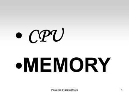 CPU MEMORY Powered by DeSiaMore1. CPU Its manage everything held in memory so that the machine keeps track of what is stored, where it is and what type.
