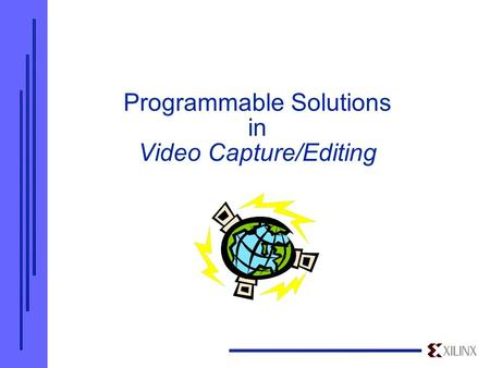 Programmable Solutions in Video Capture/Editing. Overview  Xilinx - Industry Leader in FPGAs/CPLDs High-density, high-speed, programmable, low cost logic.