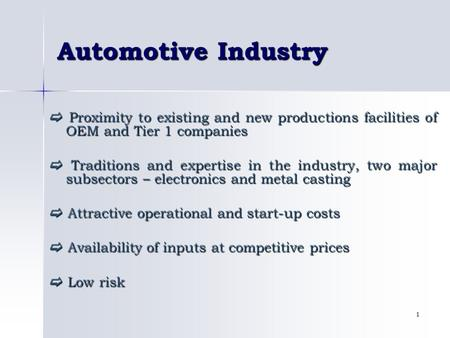 1 Automotive Industry  Proximity to existing and new productions facilities of OEM and Tier 1 companies  Traditions and expertise in the industry, two.