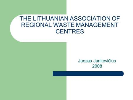THE LITHUANIAN ASSOCIATION OF REGIONAL WASTE MANAGEMENT CENTRES Juozas Jankevičius 2008.