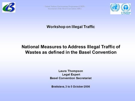 United Nations Environment Programme (UNEP) Secretariat of the Basel Convention (SBC) Workshop on Illegal Traffic National Measures to Address Illegal.