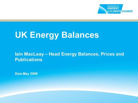 UK Energy Balances Iain MacLeay – Head Energy Balances, Prices and Publications Date May 2009.