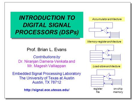 INTRODUCTION TO DIGITAL SIGNAL PROCESSORS (DSPs) Prof. Brian L. Evans Contributions by Dr. Niranjan Damera-Venkata and Mr. Magesh Valliappan Embedded Signal.