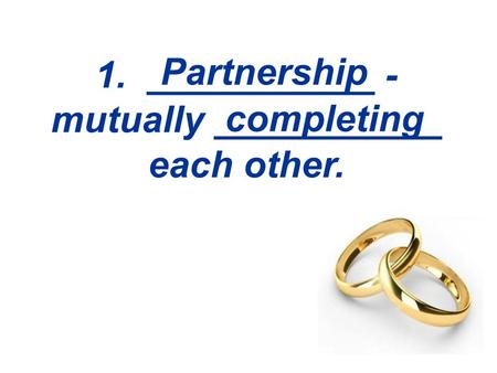 1. ___________ - mutually ___________ each other. Partnership completing.