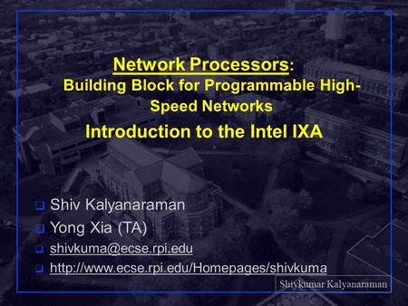 Shivkumar Kalyanaraman Rensselaer Polytechnic Institute 1 Network Processors : Building Block for Programmable High- Speed Networks Introduction to the.