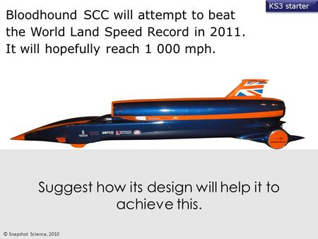 Suggest how its design will help it to achieve this. Bloodhound SCC will attempt to beat the World Land Speed Record in 2011. It will hopefully reach 1.