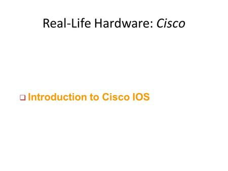 Real-Life Hardware: <strong>Cisco</strong> q Introduction to <strong>Cisco</strong> IOS.