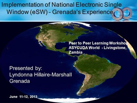 Implementation of National Electronic Single Window (eSW) – Grenada's Experience Presented by: Lyndonna Hillaire-Marshall Grenada June 11-12, 2013 Peer.
