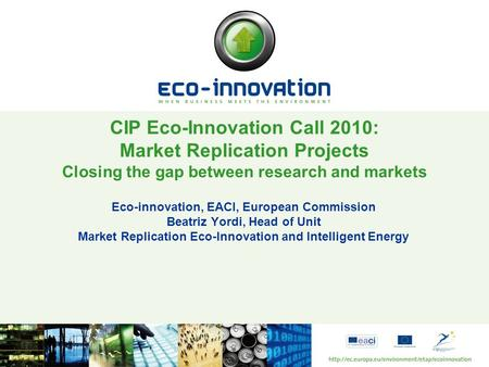 Eco-innovation, EACI, European Commission Beatriz Yordi, Head of Unit Market Replication Eco-Innovation and Intelligent Energy CIP Eco-Innovation Call.