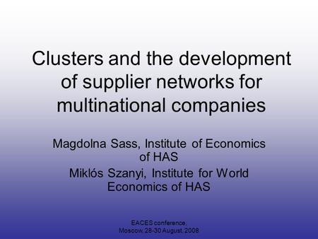 EACES conference, Moscow, 28-30 August, 2008 Clusters and the development of supplier networks for multinational companies Magdolna Sass, Institute of.