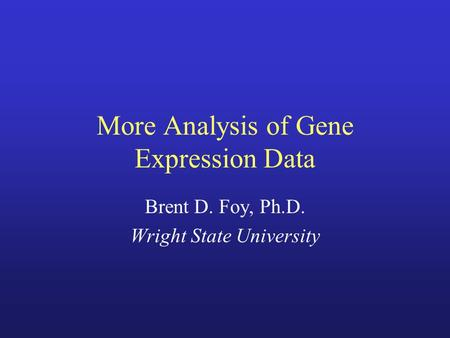More Analysis of Gene Expression Data Brent D. Foy, Ph.D. Wright State University.
