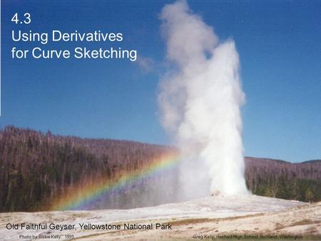 4.3 Using Derivatives for Curve Sketching Greg Kelly, Hanford High School, Richland, WashingtonPhoto by Vickie Kelly, 1995 Old Faithful Geyser, Yellowstone.