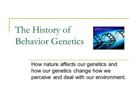 The History of Behavior Genetics How nature affects our genetics and how our genetics change how we perceive and deal with our environment.