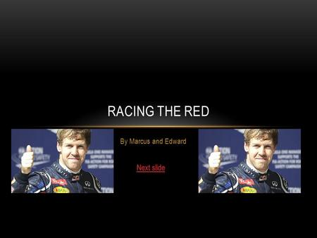 By Marcus and Edward RACING THE RED You have just joined F1 you have to join a British team. who will you drive for?