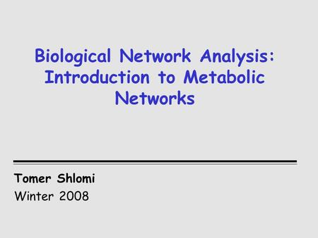 Biological Network Analysis: Introduction to Metabolic Networks Tomer Shlomi Winter 2008.